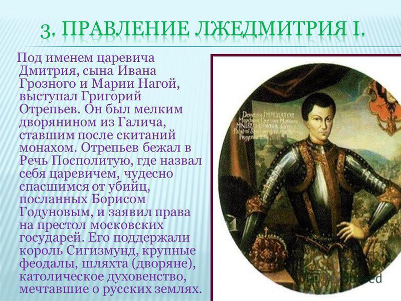 Под именем царевича Дмитрия, сына Ивана Грозного и Марии Нагой, выступал Григорий Отрепьев. Он был мелким дворянином из Галича, ставшим после скитаний монахом. Отрепьев бежал в Речь Посполитую, где назвал себя царевичем, чудесно спасшимся от убийц, п