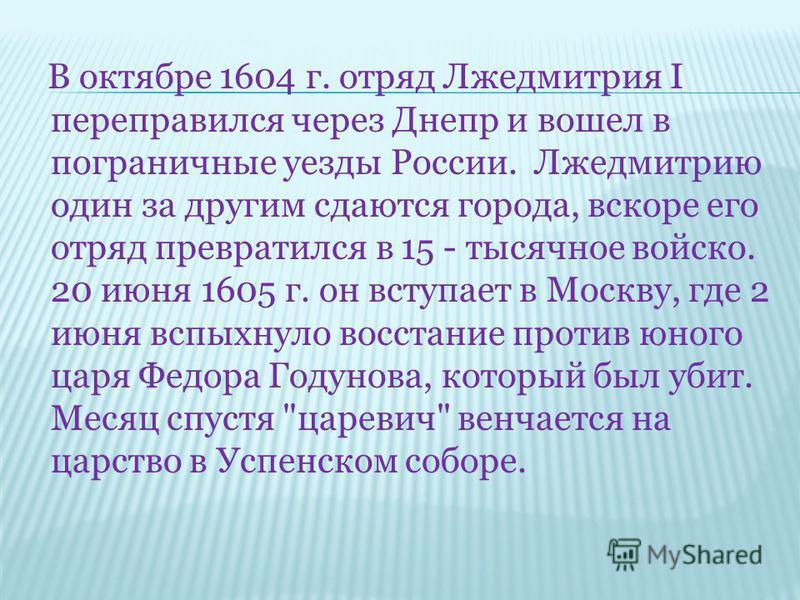 В октябре 1604 г. отряд Лжедмитрия I переправился через Днепр и вошел в пограничные уезды России. Лжедмитрию один за другим сдаются города, вскоре его отряд превратился в 15 - тысячное войско. 20 июня 1605 г. он вступает в Москву, где 2 июня вспыхнул