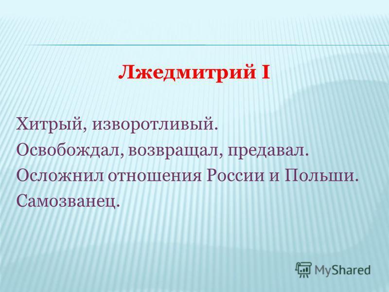 Лжедмитрий I Хитрый, изворотливый. Освобождал, возвращал, предавал. Осложнил отношения России и Польши. Самозванец.