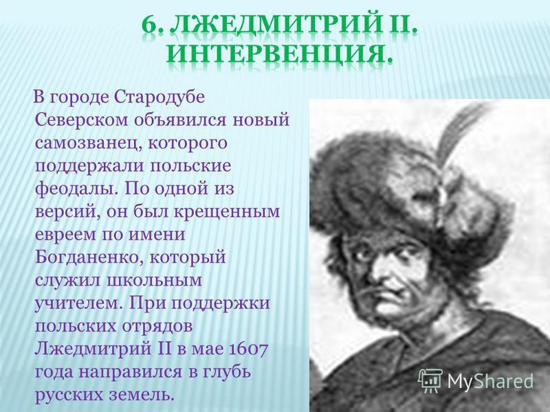В городе Стародубе Северском объявился новый самозванец, которого поддержали польские феодалы. По одной из версий, он был крещенным евреем по имени Богданенко, который служил школьным учителем. При поддержки польских отрядов Лжедмитрий II в мае 1607