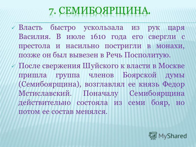 Власть быстро ускользала из рук царя Василия. В июле 1610 года его свергли с престола и насильно постригли в монахи, позже он был вывезен в Речь Посполитую. После свержения Шуйского к власти в Москве пришла группа членов Боярской думы (Семибоярщина),