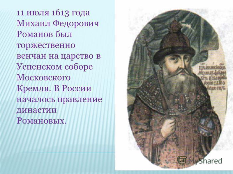 11 июля 1613 года Михаил Федорович Романов был торжественно венчан на царство в Успенском соборе Московского Кремля. В России началось правление династии Романовых.
