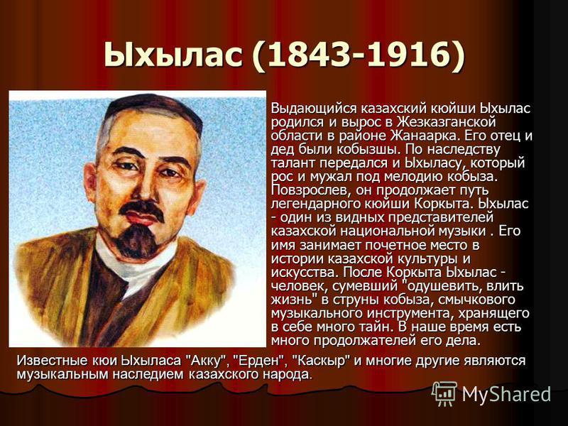 Ыхылас (1843-1916) Выдающийся казахский кюйши Ыхылас родился и вырос в Жезказганской области в районе Жанаарка. Его отец и дед были кобызшы. По наследству талант передался и Ыхыласу, который рос и мужал под мелодию кобыза. Повзрослев, он продолжает п
