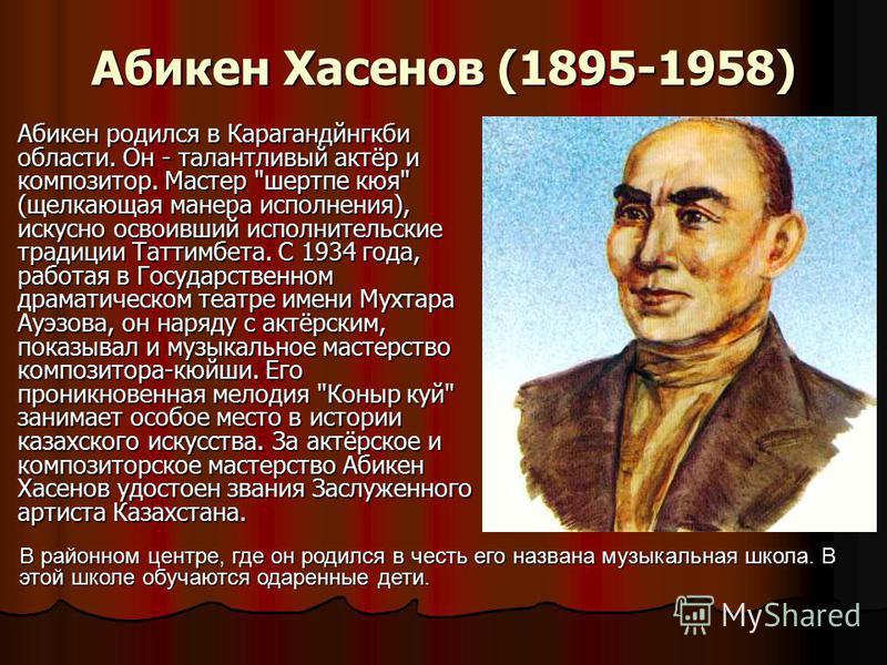 Абикен Хасенов (1895-1958) Абикен родился в Карагандйнгкби области. Он - талантливый актёр и композитор. Мастер