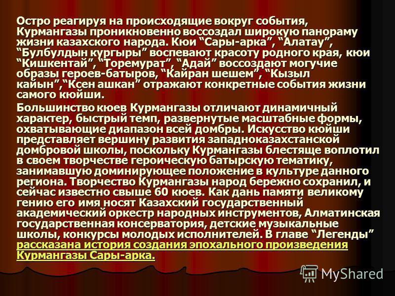 Остро реагируя на происходящие вокруг события, Курмангазы проникновенно воссоздал широкую панораму жизни казахского народа. Кюи Сары-арка, Алатау, Булбулдын кургыры воспевают красоту родного края, кюи Кишкентай, Торемурат, Адай воссоздают могучие обр