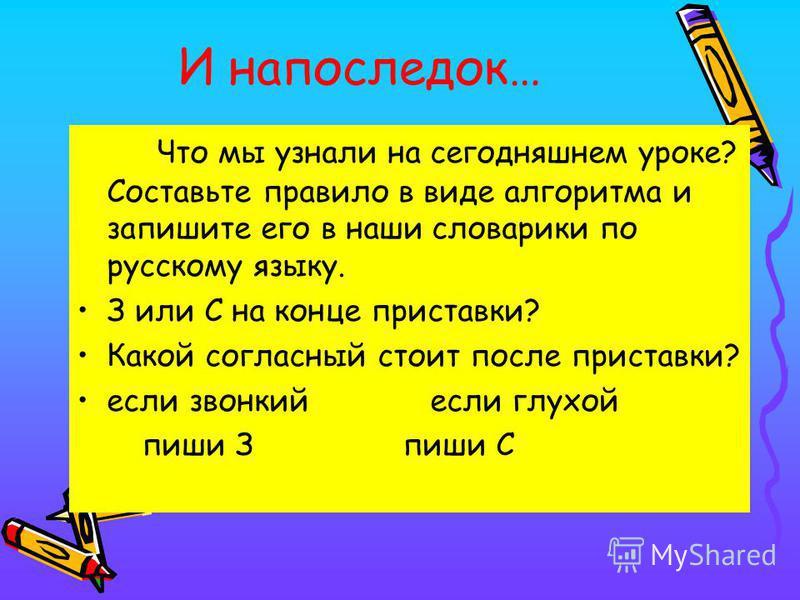 И напоследок… Что мы узнали на сегодняшнем уроке? Составьте правило в виде алгоритма и запишите его в наши словарики по русскому языку. З или С на конце приставки? Какой согласный стоит после приставки? если звонкий если глухой пиши З пиши С