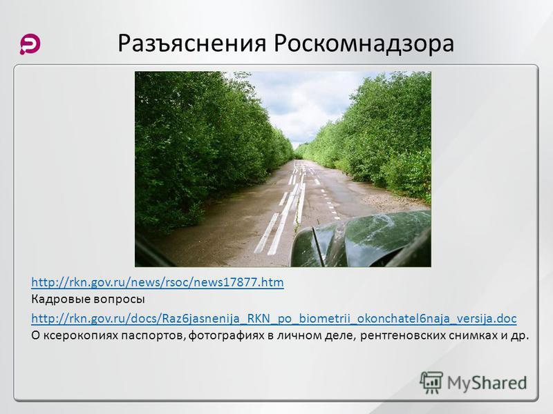 Разъяснения Роскомнадзора http://rkn.gov.ru/docs/Raz6jasnenija_RKN_po_biometrii_okonchatel6naja_versija.doc О ксерокопиях паспортов, фотографиях в личном деле, рентгеновских снимках и др. http://rkn.gov.ru/news/rsoc/news17877. htm Кадровые вопросы