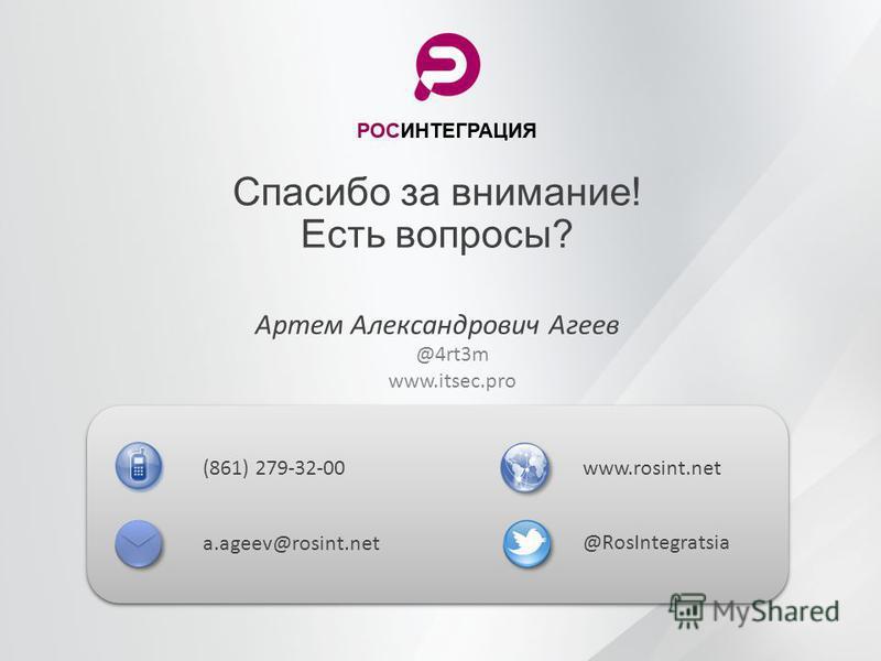 Спасибо за внимание! Есть вопросы? Артем Александрович Агеев (861) 279-32-00 a.ageev@rosint.net www.rosint.net @RosIntegratsia @4rt3m www.itsec.pro
