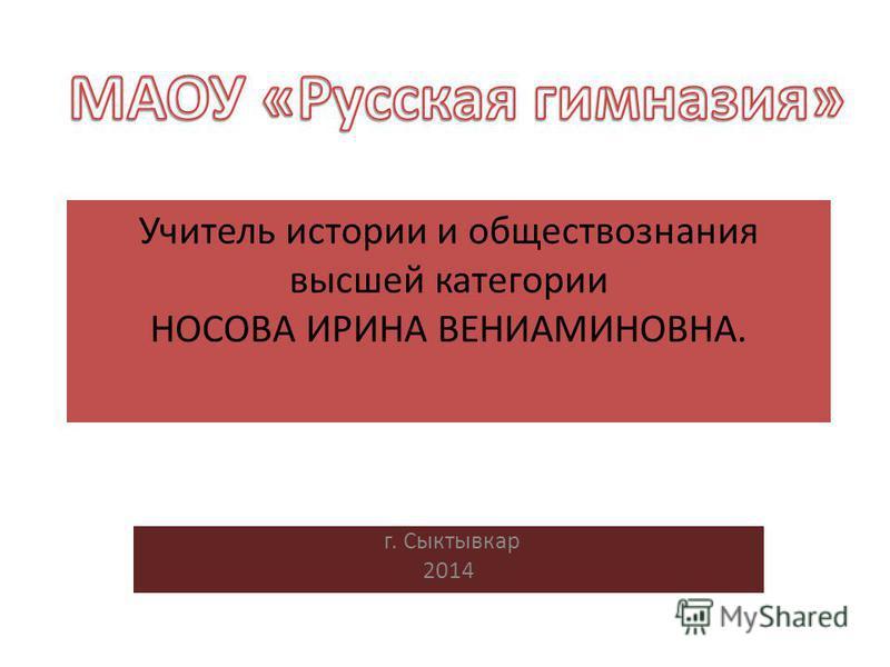 Учитель истории и обществознания высшей категории НОСОВА ИРИНА ВЕНИАМИНОВНА. г. Сыктывкар 2014