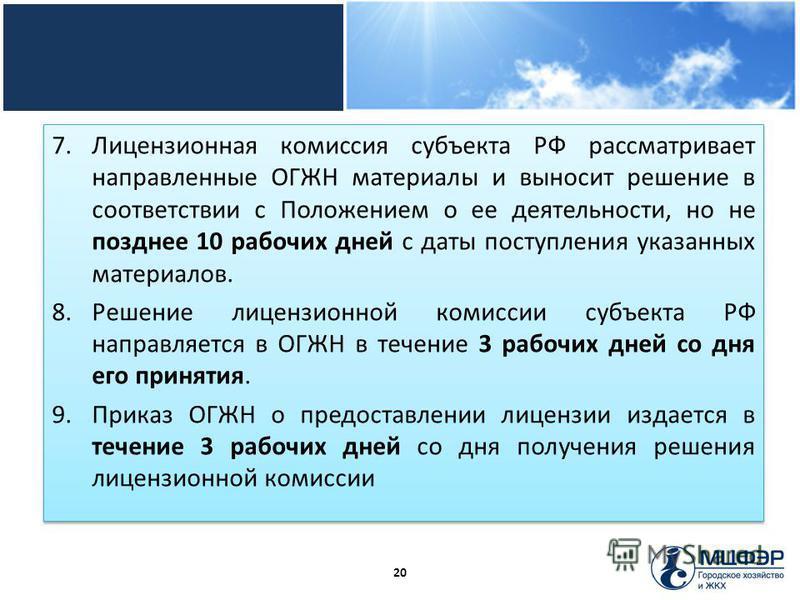 7. Лицензионная комиссия субъекта РФ рассматривает направленные ОГЖН материалы и выносит решение в соответствии с Положением о ее деятельности, но не позднее 10 рабочих дней с даты поступления указанных материалов. 8. Решение лицензионной комиссии су