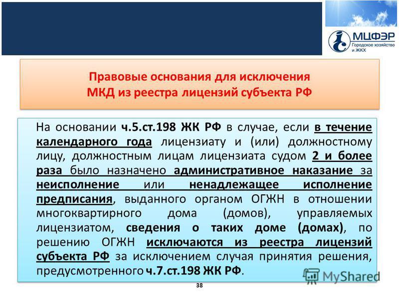 Правовые основания для исключения МКД из реестра лицензий субъекта РФ На основании ч.5.ст.198 ЖК РФ в случае, если в течение календарного года лицензиату и (или) должностному лицу, должностным лицам лицензиата судом 2 и более раза было назначено адми
