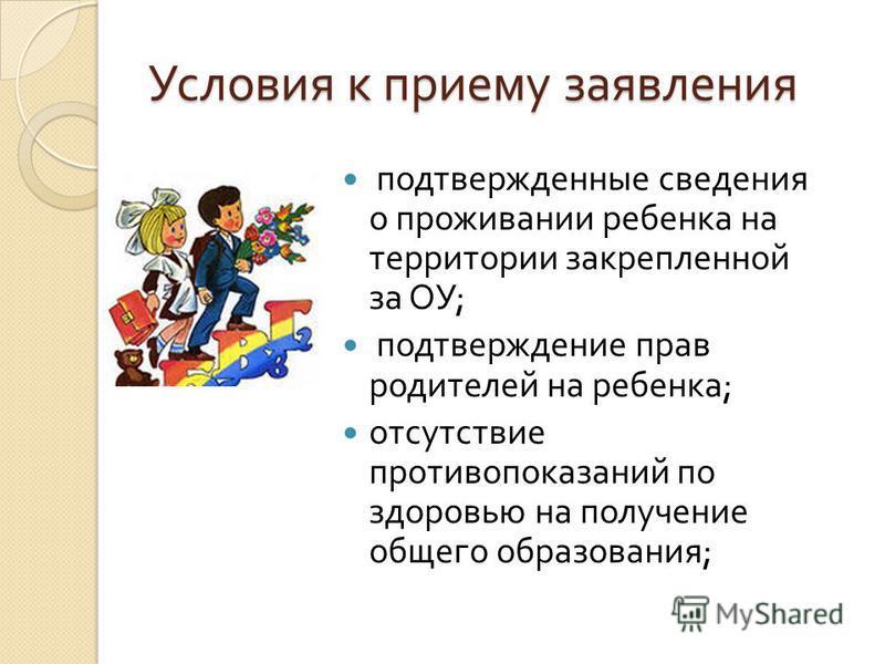 Условия к приему заявления подтвержденные сведения о проживании ребенка на территории закрепленной за ОУ ; подтверждение прав родителей на ребенка ; отсутствие противопоказаний по здоровью на получение общего образования ;