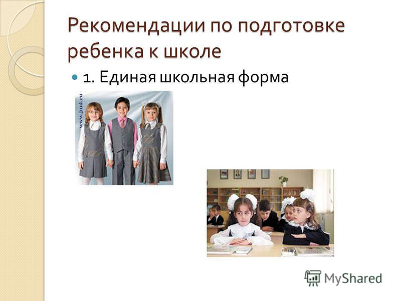 Рекомендации по подготовке ребенка к школе 1. Единая школьная форма