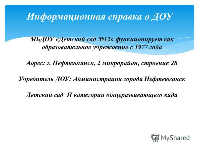 Информационная справка о ДОУ МБДОУ «Детский сад 12» функционирует как образовательное учреждение с 1977 года Адрес: г. Нефтеюганск, 2 микрорайон, строение 28 Учредитель ДОУ: Администрация города Нефтеюганск Детский сад II категории общеразвивающего в