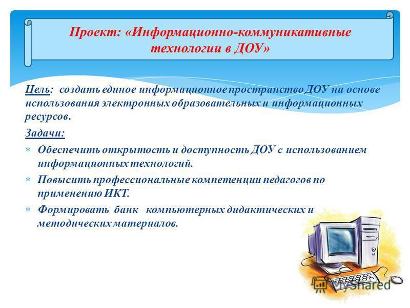 Цель: создать единое информационное пространство ДОУ на основе использования электронных образовательных и информационных ресурсов. Задачи: Обеспечить открытость и доступность ДОУ с использованием информационных технологий. Повысить профессиональные