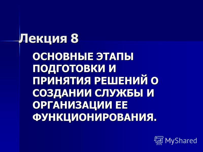 Лекция 8 ОСНОВНЫЕ ЭТАПЫ ПОДГОТОВКИ И ПРИНЯТИЯ РЕШЕНИЙ О СОЗДАНИИ СЛУЖБЫ И ОРГАНИЗАЦИИ ЕЕ ФУНКЦИОНИРОВАНИЯ.