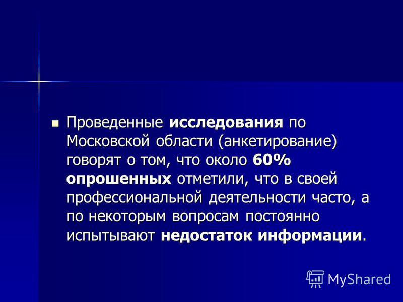 Проведенные исследования по Московской области (анкетирование) говорят о том, что около 60% опрошенных отметили, что в своей профессиональной деятельности часто, а по некоторым вопросам постоянно испытывают недостаток информации. Проведенные исследов