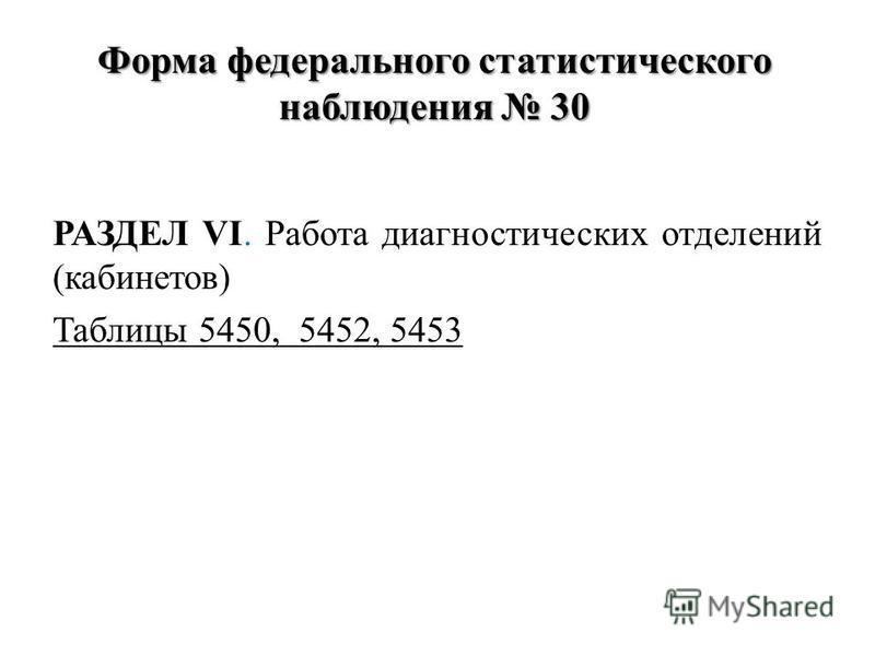 Форма федерального статистического наблюдения 30 РАЗДЕЛ VI. Работа диагностических отделений (кабинетов) Таблицы 5450, 5452, 5453