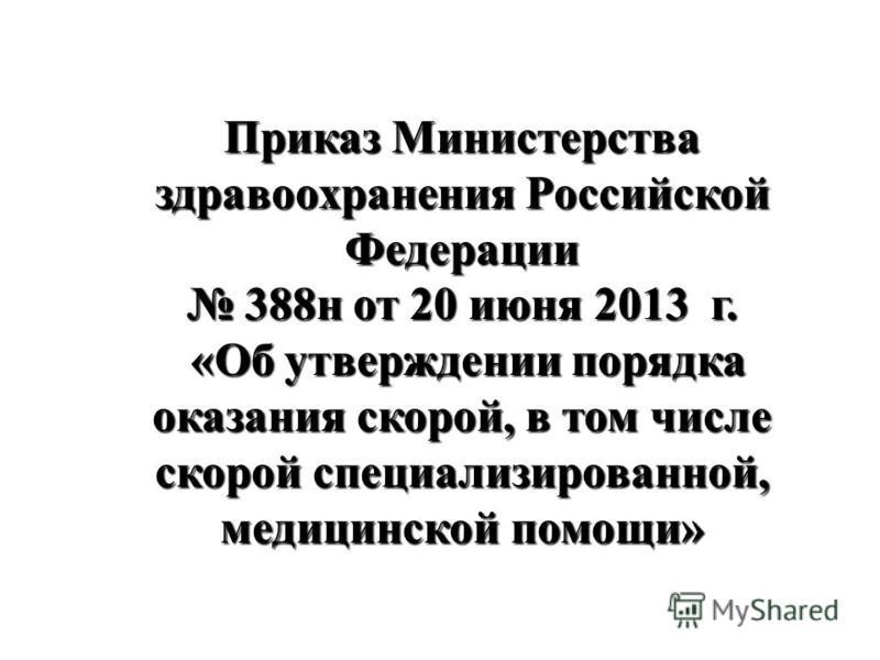Приказ Министерства здравоохранения Российской Федерации 388 н от 20 июня 2013 г. 388 н от 20 июня 2013 г. «Об утверждении порядка оказания скорой, в том числе скорой специализированной, медицинской помощи» «Об утверждении порядка оказания скорой, в