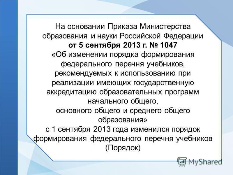 На основании Приказа Министерства образования и науки Российской Федерации от 5 сентября 2013 г. 1047 «Об изменении порядка формирования федерального перечня учебников, рекомендуемых к использованию при реализации имеющих государственную аккредитацию