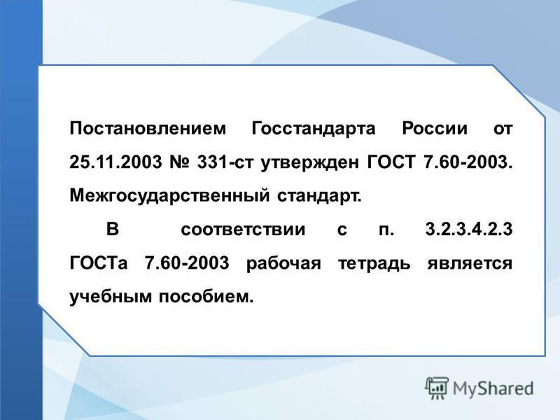 Постановлением Госстандарта России от 25.11.2003 331-ст утвержден ГОСТ 7.60-2003. Межгосударственный стандарт. В соответствии с п. 3.2.3.4.2.3 ГОСТа 7.60-2003 рабочая тетрадь является учебным пособием.