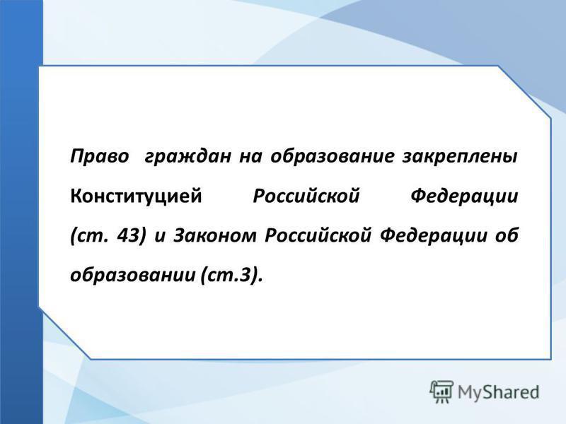 Право граждан на образование закреплены Конституцией Российской Федерации (ст. 43) и Законом Российской Федерации об образовании (ст.3).