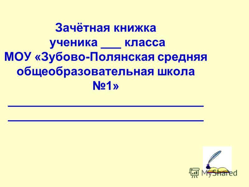 Зачётная книжка ученика ___ класса МОУ «Зубово-Полянская средняя общеобразовательная школа 1» _____________________________ _____________________________