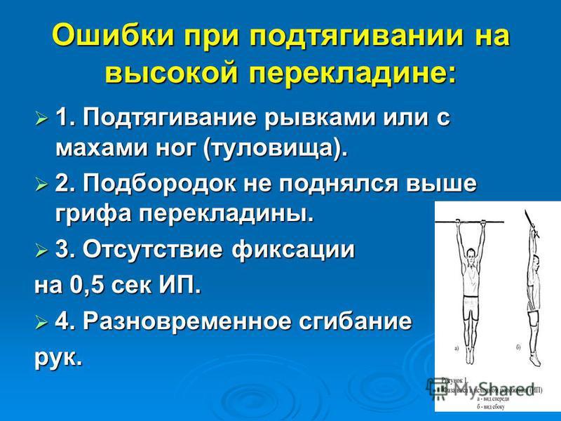 Ошибки при подтягивании на высокой перекладине: 1. Подтягивание рывками или с махами ног (туловища). 1. Подтягивание рывками или с махами ног (туловища). 2. Подбородок не поднялся выше грифа перекладины. 2. Подбородок не поднялся выше грифа переклади