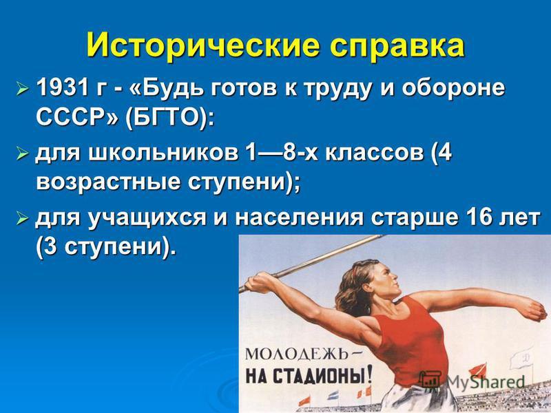 Исторические справка 1931 г - «Будь готов к труду и обороне СССР» (БГТО): 1931 г - «Будь готов к труду и обороне СССР» (БГТО): для школьников 18-х классов (4 возрастные ступени); для школьников 18-х классов (4 возрастные ступени); для учащихся и насе