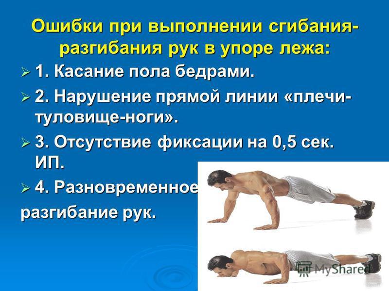Ошибки при выполнении сгибания- разгибания рук в упоре лежа: 1. Касание пола бедрами. 1. Касание пола бедрами. 2. Нарушение прямой линии «плечи- туловище-ноги». 2. Нарушение прямой линии «плечи- туловище-ноги». 3. Отсутствие фиксации на 0,5 сек. ИП.
