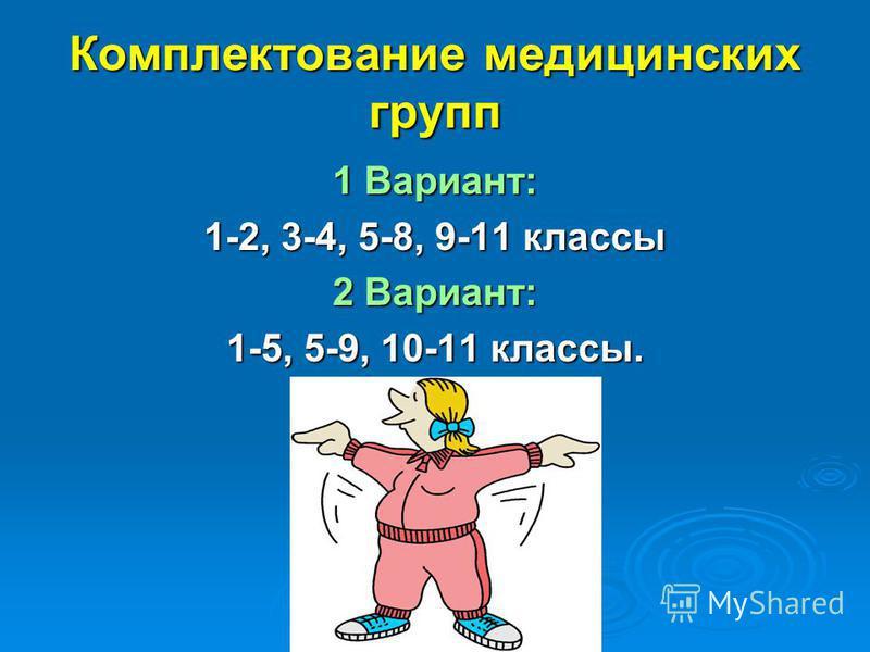 Комплектование медицинских групп 1 Вариант: 1-2, 3-4, 5-8, 9-11 классы 2 Вариант: 1-5, 5-9, 10-11 классы.