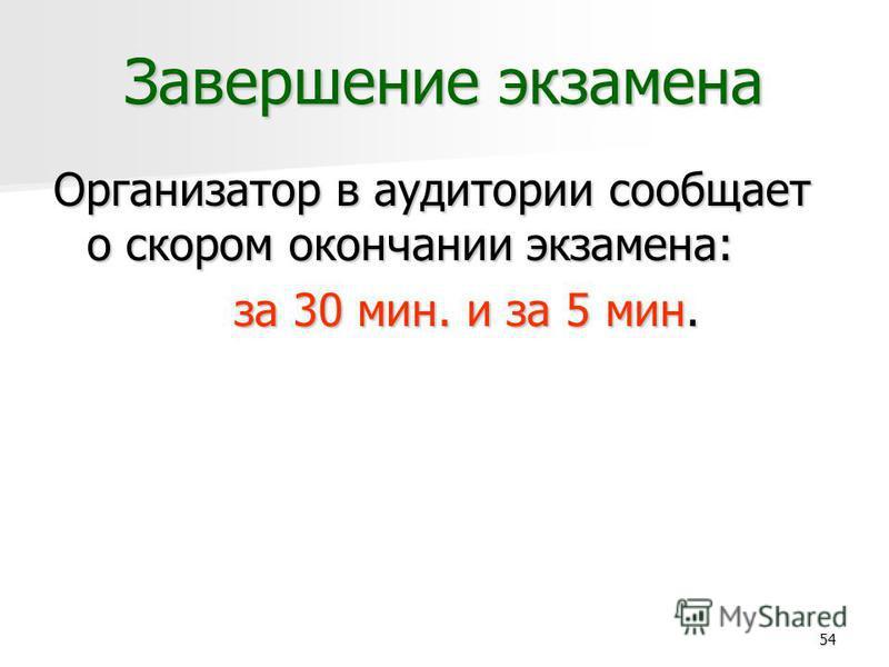 54 Завершение экзамена Организатор в аудитории сообщает о скором окончании экзамена: за 30 мин. и за 5 мин.