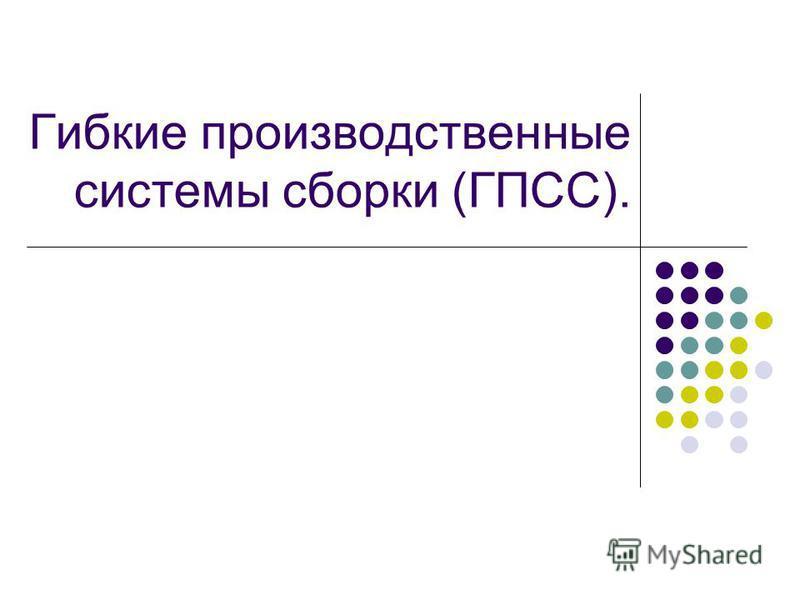 Гибкие производственные системы сборки (ГПСС).