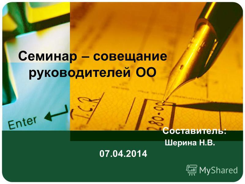 Составитель: Шерина Н.В. 07.04.2014 Семинар – совещание руководителей ОО