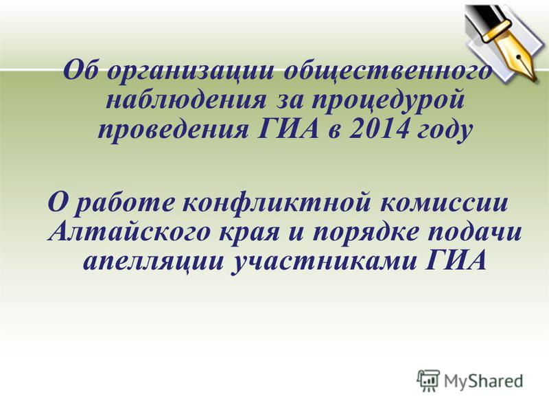 Об организации общественного наблюдения за процедурой проведения ГИА в 2014 году О работе конфликтной комиссии Алтайского края и порядке подачи апелляции участниками ГИА