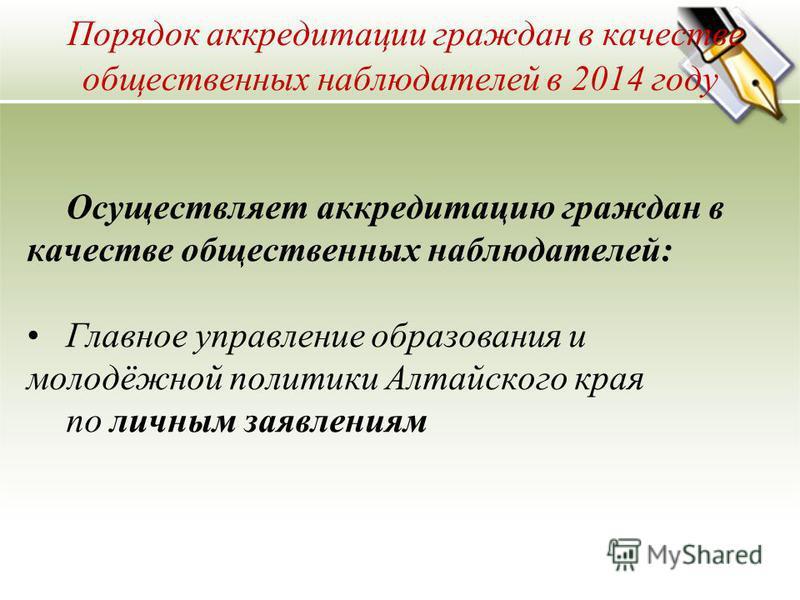 Порядок аккредитации граждан в качестве общественных наблюдателей в 2014 году Осуществляет аккредитацию граждан в качестве общественных наблюдателей: Главное управление образования и молодёжной политики Алтайского края по личным заявлениям