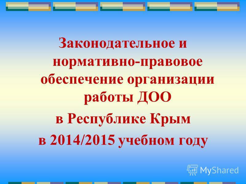 Законодательное и нормативно-правовое обеспечение организации работы ДОО в Республике Крым в 2014/2015 учебном году