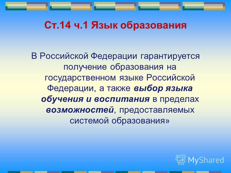 Ст.14 ч.1 Язык образования В Российской Федерации гарантируется получение образования на государственном языке Российской Федерации, а также выбор языка обучения и воспитания в пределах возможностей, предоставляемых системой образования»