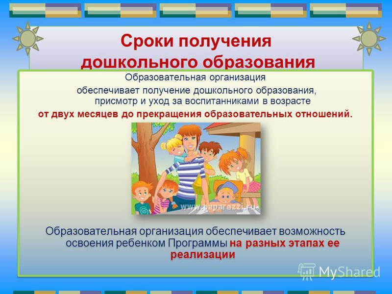 Сроки получения дошкольного образования Образовательная организация обеспечивает получение дошкольного образования, присмотр и уход за воспитанниками в возрасте от двух месяцев до прекращения образовательных отношений. Образовательная организация обе
