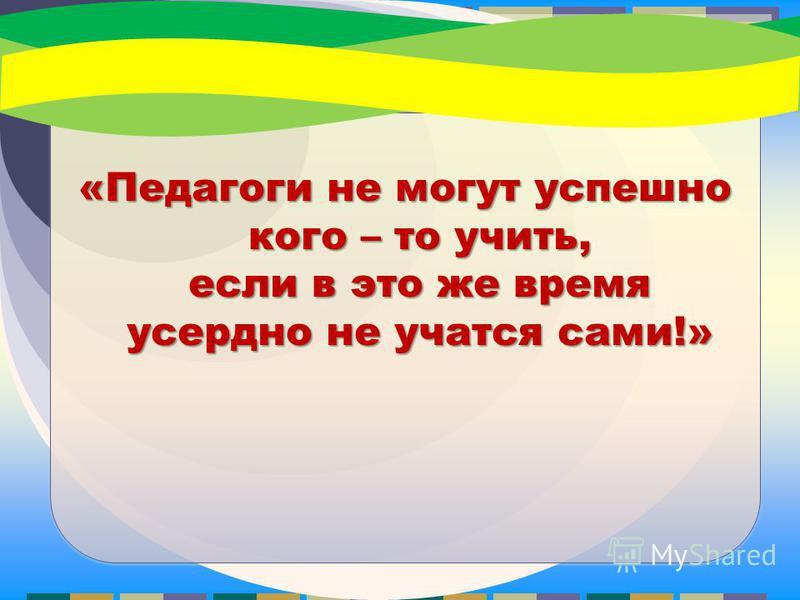 «Педагоги не могут успешно кого – то учить, если в это же время усердно не учатся сами!»
