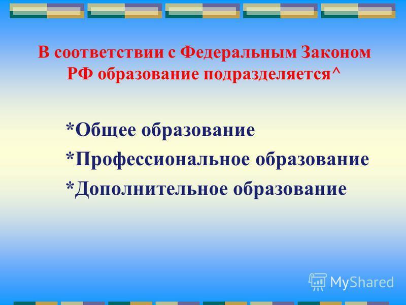 В соответствии с Федеральным Законом РФ образование подразделяется^ *Общее образование *Профессиональное образование *Дополнительное образование