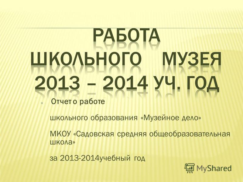 Отчет о работе школьного образования «Музейное дело» МКОУ «Садовская средняя общеобразовательная школа» за 2013-2014 учебный год
