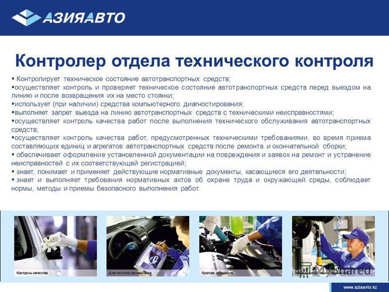 www.aziaavto.kz Контролер отдела технического контроля Контролирует техническое состояние автотранспортных средств; осуществляет контроль и проверяет техническое состояние автотранспортных средств перед выездом на линию и после возвращения их на мест