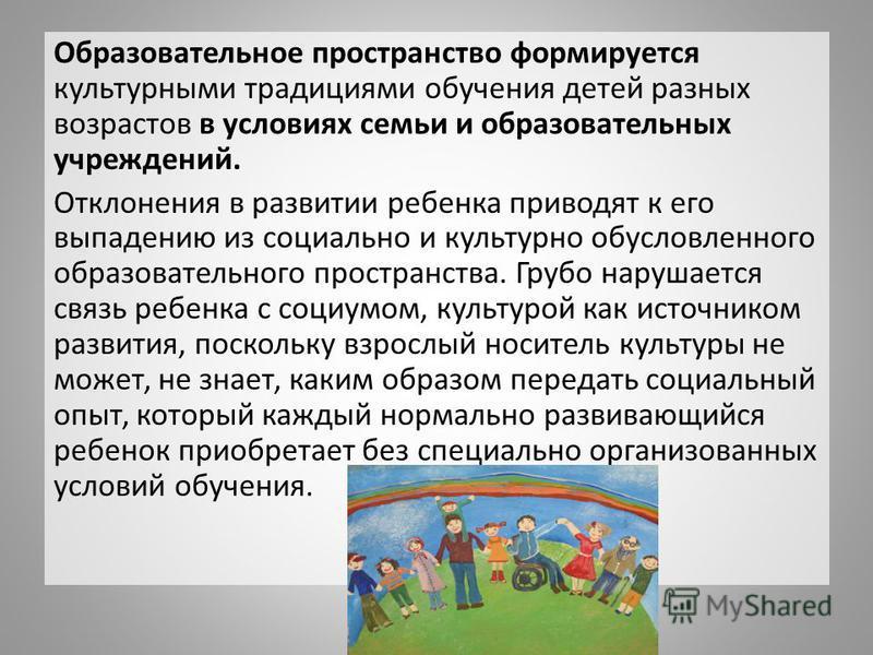 Образовательное пространство формируется культурными традициями обучения детей разных возрастов в условиях семьи и образовательных учреждений. Отклонения в развитии ребенка приводят к его выпадению из социально и культурно обусловленного образователь