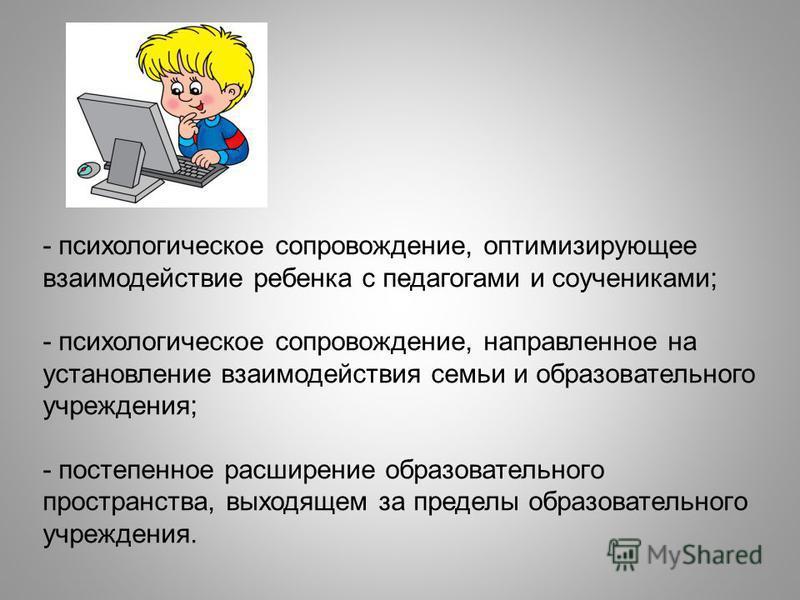 - психологическое сопровождение, оптимизирующее взаимодействие ребенка с педагогами и соучениками; - психологическое сопровождение, направленное на установление взаимодействия семьи и образовательного учреждения; - постепенное расширение образователь