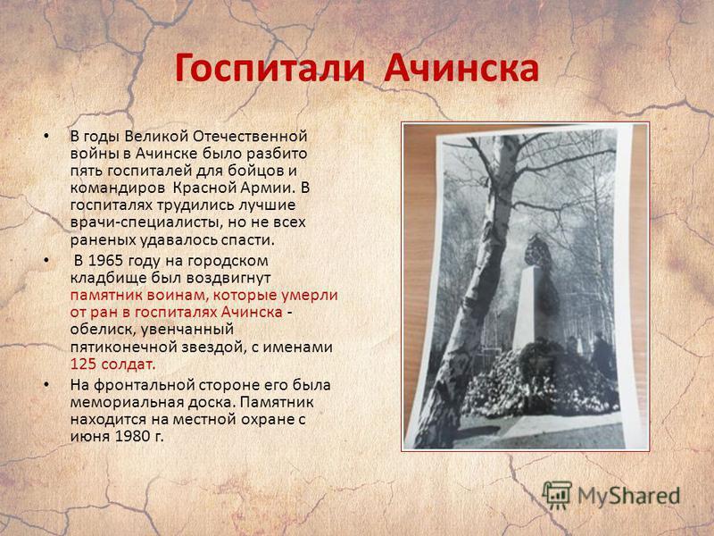 Госпитали Ачинска В годы Великой Отечественной войны в Ачинске было разбито пять госпиталей для бойцов и командиров Красной Армии. В госпиталях трудились лучшие врачи-специалисты, но не всех раненых удавалось спасти. В 1965 году на городском кладбище
