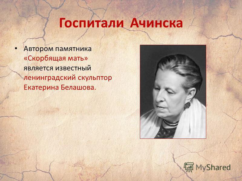 Госпитали Ачинска Автором памятника «Скорбящая мать» является известный ленинградский скульптор Екатерина Белашова.