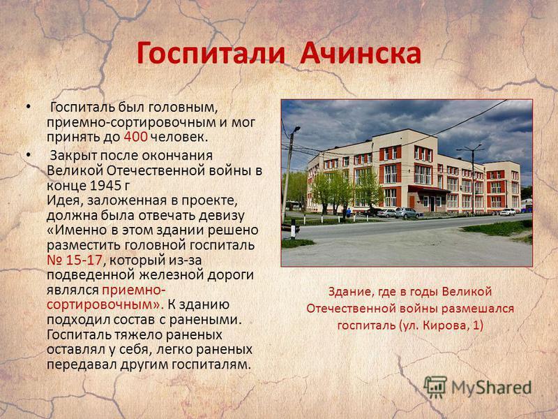 Госпитали Ачинска Госпиталь был головным, приемно-сортировочным и мог принять до 400 человек. Закрыт после окончания Великой Отечественной войны в конце 1945 г Идея, заложенная в проекте, должна была отвечать девизу «Именно в этом здании решено разме