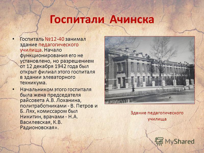 Госпитали Ачинска Госпиталь 12-40 занимал здание педагогического училища. Начало функционирования его не установлено, но разрешением от 12 декабря 1942 года был открыт филиал этого госпиталя в здании элеваторного техникума. Начальником этого госпитал