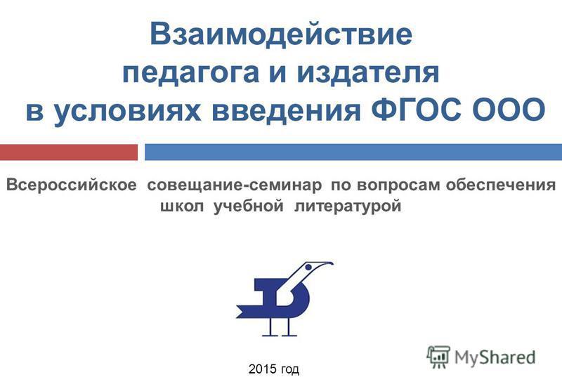 2015 год Взаимодействие педагога и издателя в условиях введения ФГОС ООО Всероссийское совещание-семинар по вопросам обеспечения школ учебной литературой
